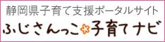 静岡県の子育てに役立つ情報を集めたポータルサイト。ふじさんっこ子育てナビ